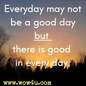 Everyday may not be a good day but there is good in every day.