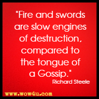 Fire and swords are slow engines of destruction, compared to the tongue of a Gossip. Richard Steele