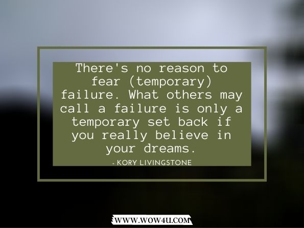 There's no reason to fear (temporary) failure. What others may call a  failure is only a temporary set back  if you really believe in your dreams.   Kory Livingstone,  Quiet Determination