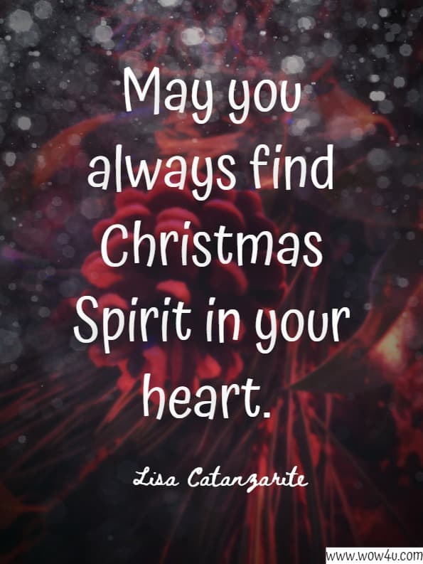 May you always find christmas spirit in your heart. Lisa Catanzarite