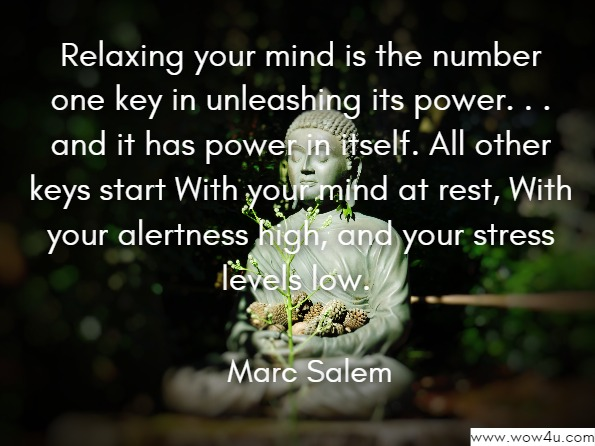 Relaxing your mind is the number one key in unleashing its power. . . and it has power in itself. All other keys start With your mind at rest, With your alertness high, and your stress levels low.  Marc Salem, The Six Keys to Unlock and Empower Your Mind