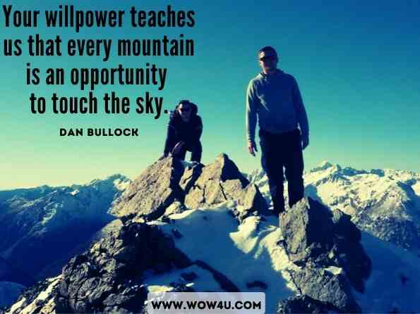 Your willpower teaches us that every mountain is an opportunity to touch the sky. Dan Bullock, ‎Raul Sanchez, How to Communicate Effectively With Anyone, Anywhere