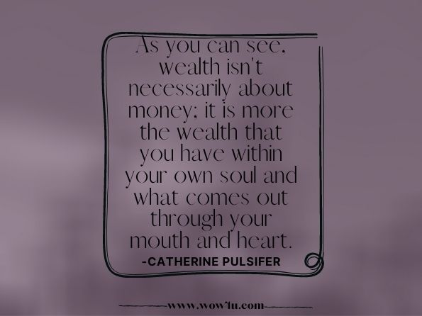 As you can see, wealth isn't necessarily about money;  it is more the wealth that you have within your own soul and what  comes out through your mouth and heart.  Catherine Pulsifer