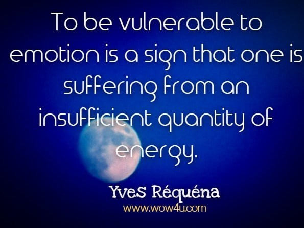 To be vulnerable to emotion is a sign that one is suffering from an insufficient quantity of energy. Yves Réquéna, Chi Kung