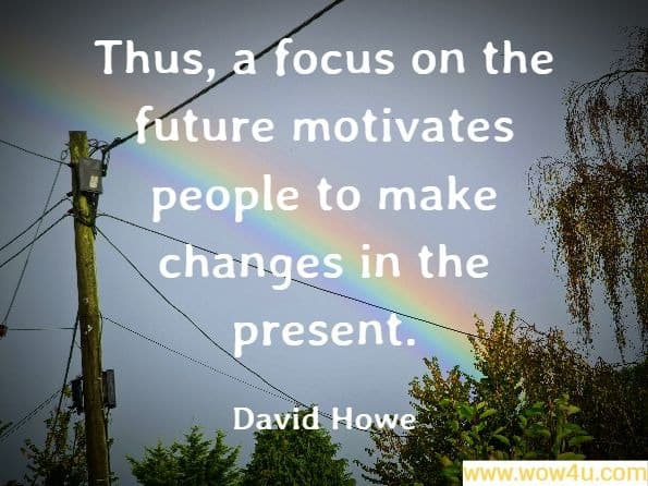 Thus, a focus on the future motivates people to make changes in the present. David Howe, The Compleat Social Worker