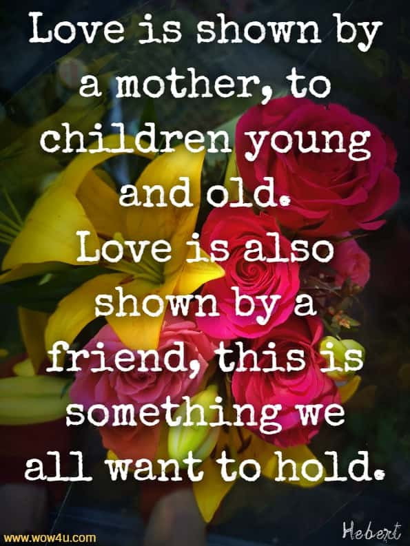 Love is shown by a mother, to children young and old. Love is also shown by a friend, this is something we all want to hold.  Julie Hebert, Love Means