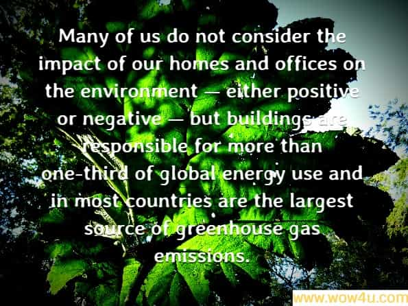 Many of us do not consider the impact of our homes and offices on the environment � either positive or negative � but buildings are responsible for more than one-third of global energy use and in most countries are the largest source of greenhouse gas emissions. .United Nations Environment Programme