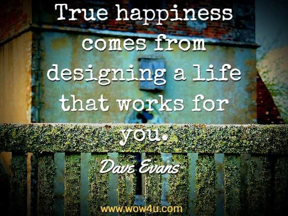 True happiness comes from designing a life that works for you.  Bill Burnett; Dave Evans, Designing Your Life