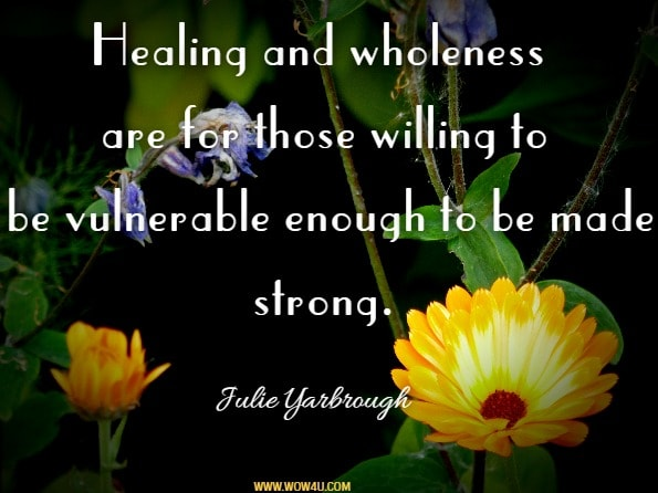 Healing and wholeness are for those willing to be vulnerable enough to be made strong. Julie Yarbrough, Beyond The Broken Heart