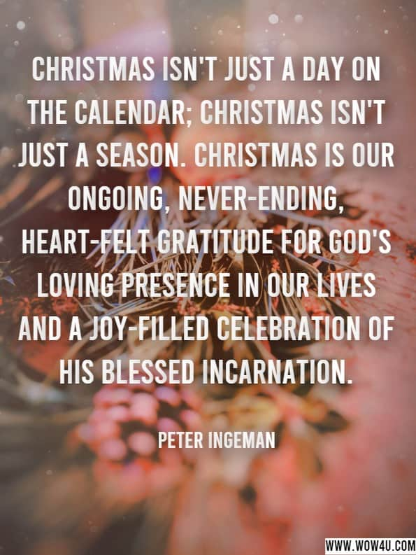 Christmas isn't just a day on the calendar; Christmas isn't just a season. Christmas is our ongoing, never-ending, heart-felt gratitude for God's loving presence in our lives and a joy-filled celebration of his blessed incarnation.  Peter Ingeman