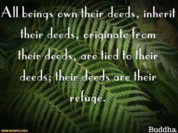 All beings own their deeds, inherit their deeds, originate from their deeds, are tied to their deeds; their deeds are their refuge.