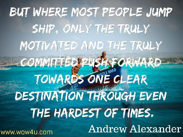 Monday quotes, But where most people jump ship, only the truly motivated and the truly  committed push forward towards one clear destination through even  the hardest of times. Andrew Alexander,   Deconstructing Motivation