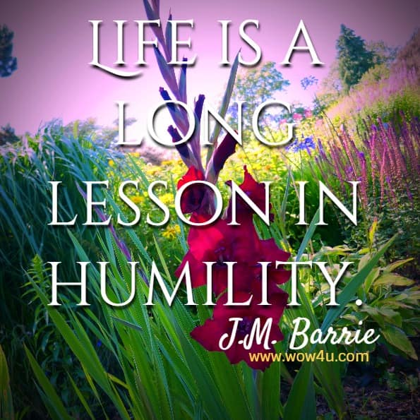 Life is a long lesson in humility.  J.M. Barrie