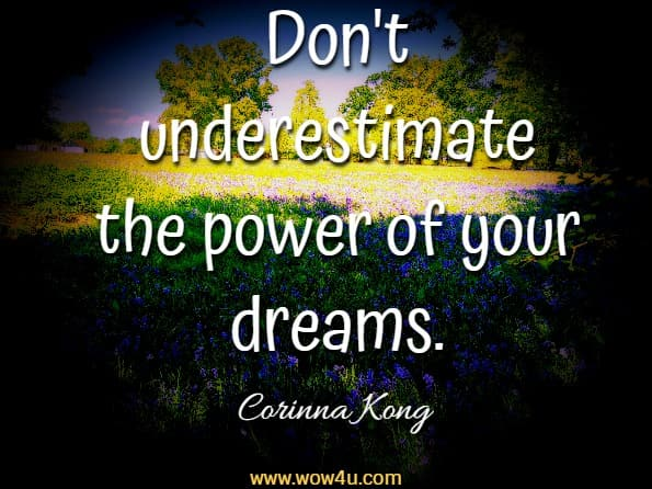 Don't underestimate the power of your dreams.  Corinna Kong, Train For Joy