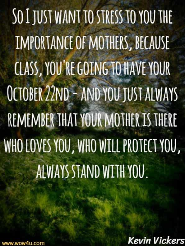 So I just want to stress to you the importance of mothers,  because class, you're going to have your October 22nd - and you  just always remember that your mother is there who loves you,  who will protect you, always stand with you. Kevin Vickers, Canadain Former House of Commons sergeant-at-arms