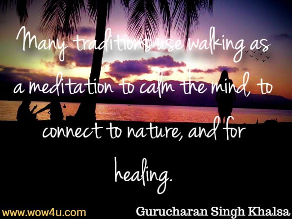 Many traditions use walking as a meditation to calm the mind, to connect to nature, and for healing. Gurucharan Singh Khalsa, Breathwalk