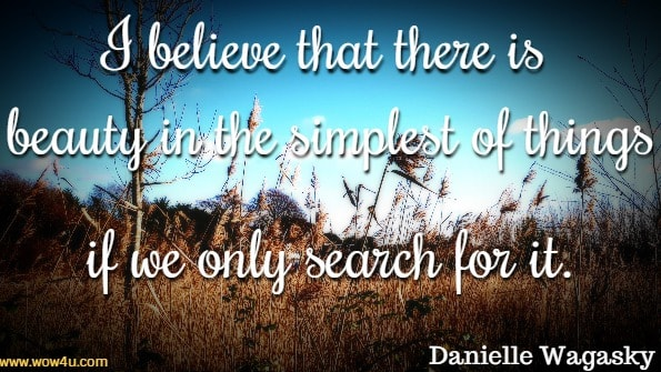 I believe that there is beauty in the simplest of things if we only search for it. Danielle Wagasky, Living a Beautiful Life on Less