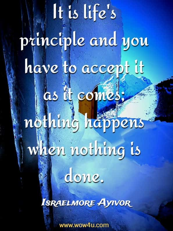 It is life's principle and you have to accept it as it comes; nothing happens when nothing is done.