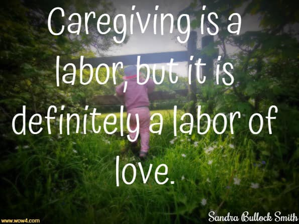 Caregiving is a labor, but it is definitely a labor of love. Sandra Bullock Smith,  Trading Places:  Becoming My Mother's Mother