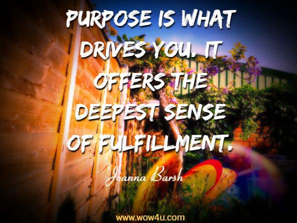 Purpose is what drives you. It offers the deepest sense of fulfillment.   Joanna Barsh, Grow Wherever You Work