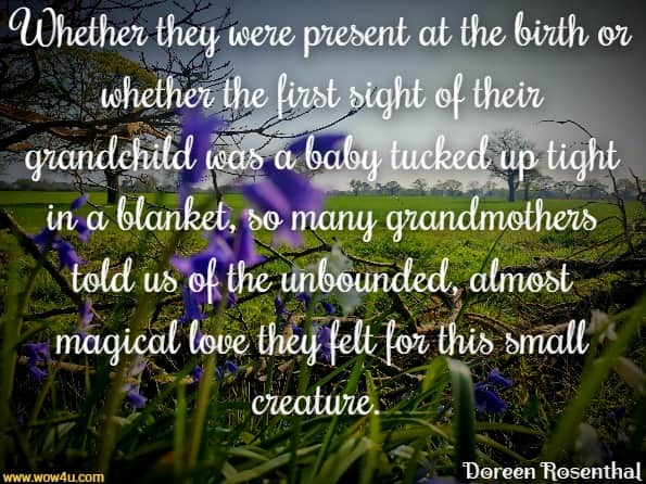 Whether they were present at the birth or whether the first sight  of their grandchild was a baby tucked up tight in a blanket,  so many grandmothers told us of the unbounded, almost magical  love they felt for this small creature. Doreen  Rosenthal,  New Age Nanas Being a Grandmother in the 21st Century