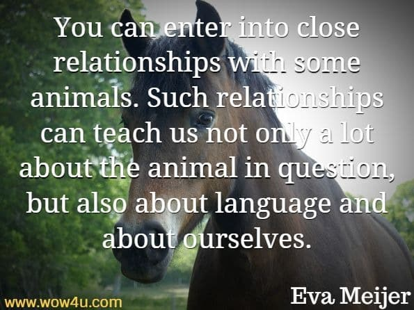 You can enter into close relationships with some animals. Such relationships can teach us not only a lot about the animal in question, but also about language and about ourselves.