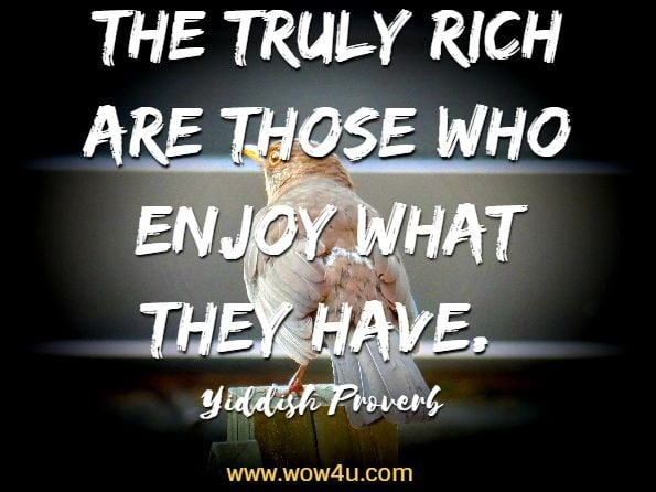 The truly rich are those who enjoy what they have. Yiddish Proverb