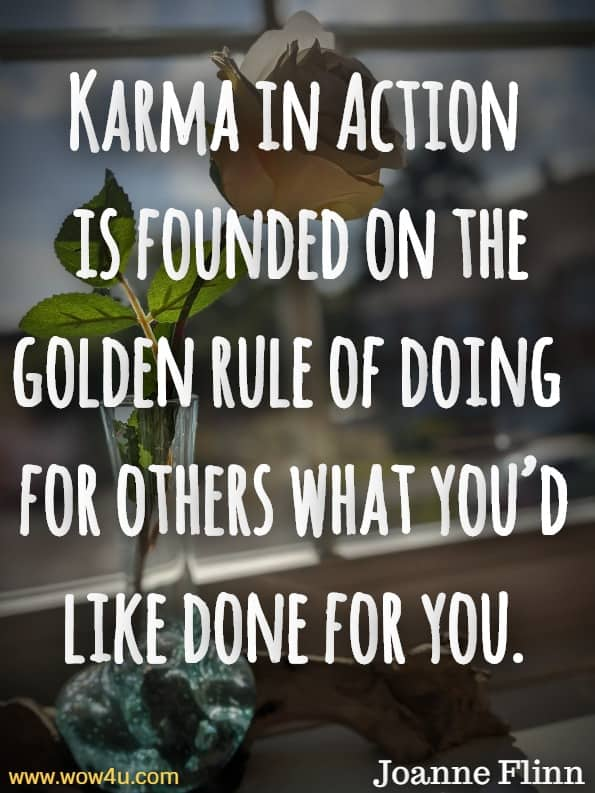 Karma in Action is founded on the golden rule of doing for others what you'd like done for you.