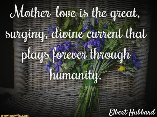 Mother-love is the great, surging, divine current that plays  forever through humanity. Elbert Hubbard