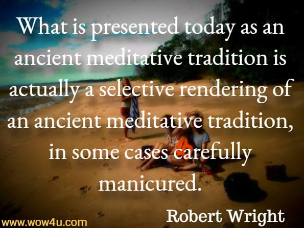 What is presented today as an ancient meditative tradition is actually a selective rendering of an ancient meditative tradition, in some cases carefully manicured.Robert Wright , Why Is Buddhism True