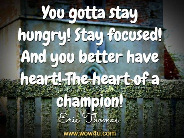 You gotta stay hungry! Stay focused! And you better have heart! The heart of a champion! Eric Thomas