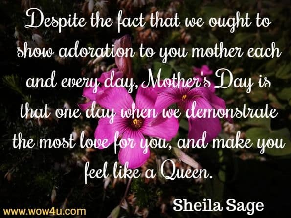 Despite the fact that we ought to show adoration to you mother  each and every day, Mother's Day is that one day when we  demonstrate the most love for you, and make you feel like a Queen.  Sheila Sage, Quotes to Inspire Motherhood