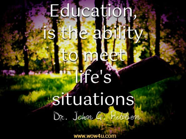 Education, is the ability to meet life's situations.  Dr. John G. Hibben
