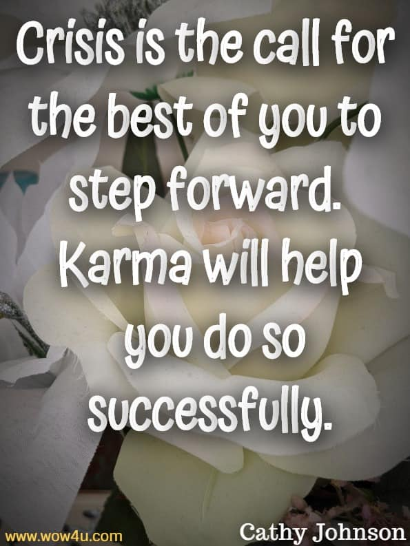 Crisis is the call for the best of you to step forward. Karma will help you do so successfully