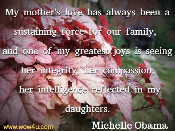 My mother's love has always been a sustaining force for our family,  and one of my greatest joys is seeing her integrity, her compassion,  her intelligence reflected in my daughters. Michelle Obama