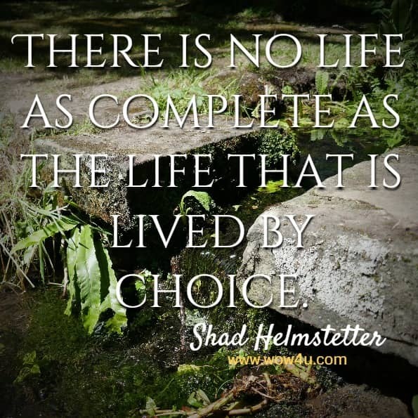 There is no life as complete as the life that is lived by choice.  Shad Helmstetter, Ph. D.