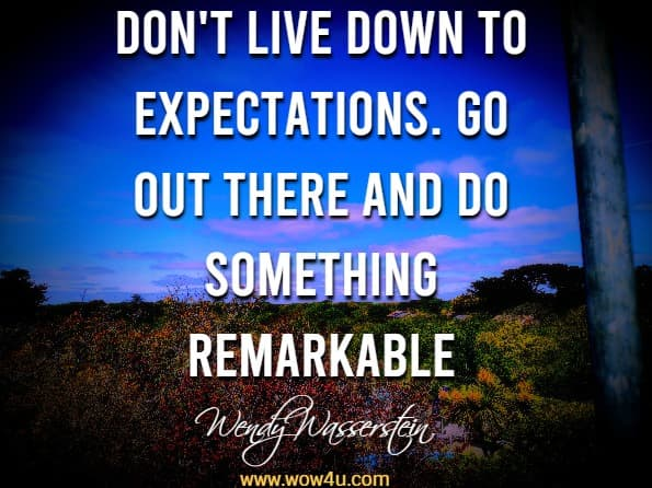 Don't live down to expectations. Go out there and do something remarkable.  Wendy Wasserstein