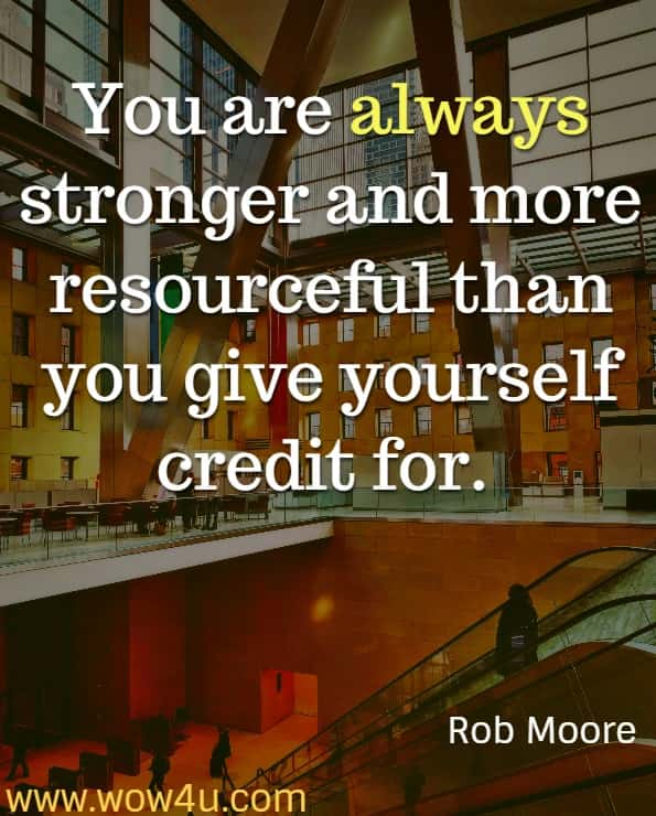You are always stronger and more resourceful than you give yourself credit for. Rob Moore, Start Now, Get Perfect Later