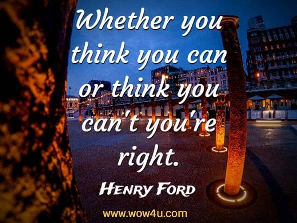 Whether you think you can or think you can't you're right. Henry Ford