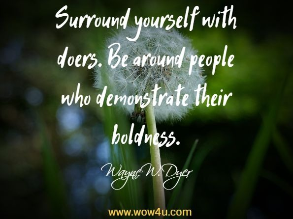 Surround yourself with doers. Be around people who demonstrate their  boldness. Wayne W. Dyer