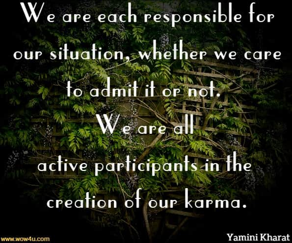 We are each responsible for our situation, whether we care to admit it or not. We are all active participants in the creation of our karma.