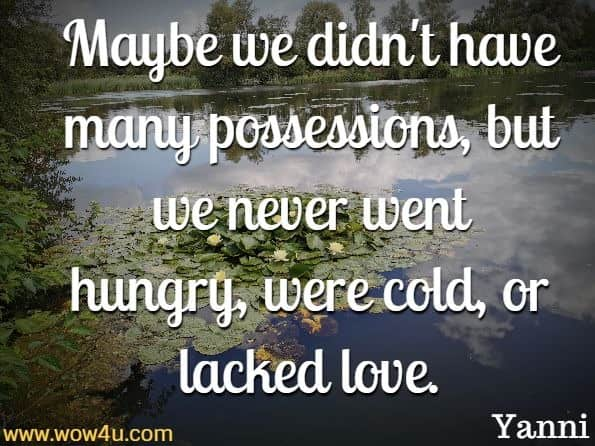 Maybe we didn't have many possessions, but we never  went hungry, were cold, or lacked love. Yanni