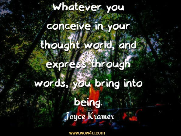 Whatever you conceive in your thought world,  and express through words, you bring into being.  Joyce Kramer