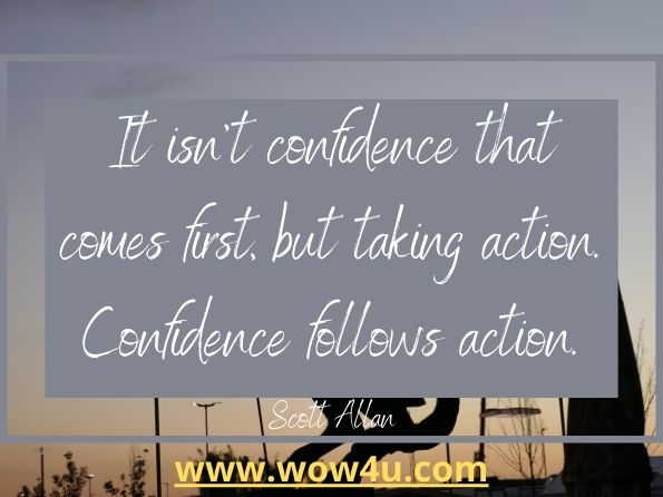 It isn't confidence that comes first, but taking action.  Confidence follows action. Scott Allan, Do It Scared