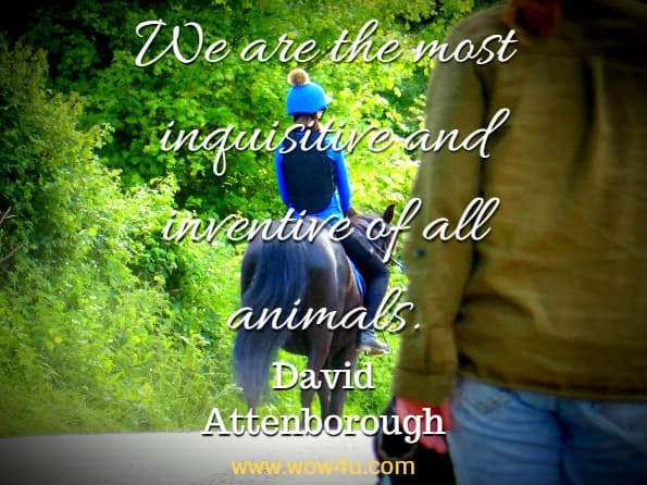 We are the most inquisitive and inventive of all animals. David Attenborough, Our Planet