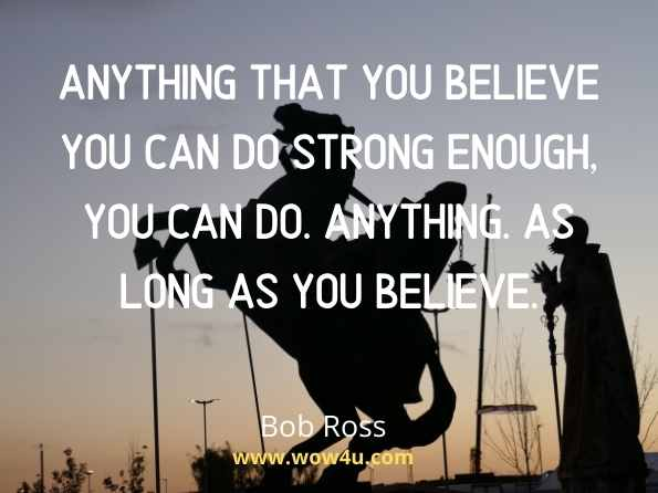 Anything that you believe you can do strong enough, you can do. Anything. As long as you believe. Bob Ross