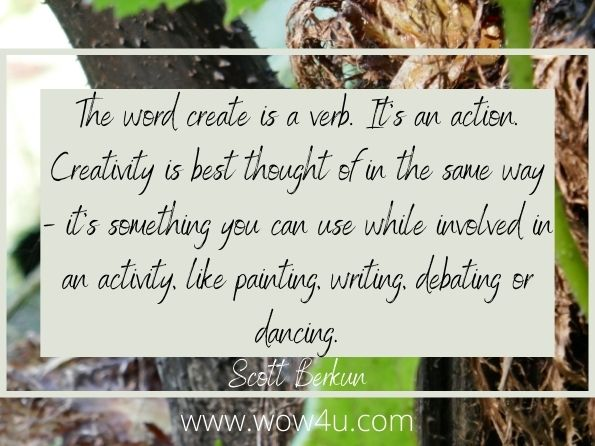 The word create is a verb. It's an action. Creativity is best thought of in the  same way - it's something you can use while involved in an activity,  like painting, writing, debating or dancing. Scott Berkun,  The Dance of the Possible