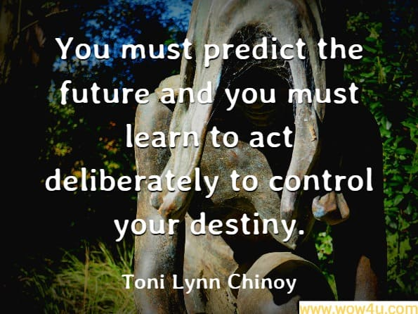 You must predict the future and you must learn to act deliberately to control your destiny. Toni Lynn Chinoy, What to Do When It Rains
