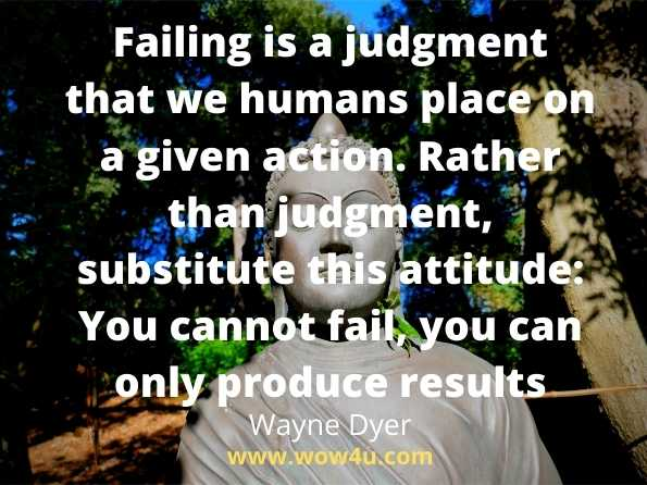 Failing is a judgment that we humans place on a given action.  Rather than judgment, substitute this attitude: You cannot fail,  you can only produce results.  Wayne Dyer, Wisdom of the Ages