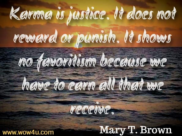 Karma is justice. It does not reward or punish. It shows no favoritism because we have to earn all that we receive. Mary T. Brown, The Power of Karma